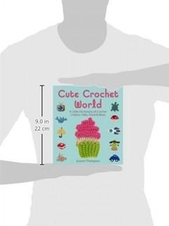Cute Crochet World: A Little Dictionary of Crochet Critters, Folks, Food & More