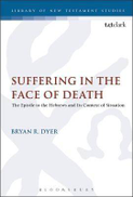 Bryan R. Dyer Suffering in the Face of Death: The Epistle to the Hebrews and Its Context of Situation