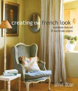 Annie Sloan Creating the French Look: Inspirational Ideas and 25 Step-by-Step Projects